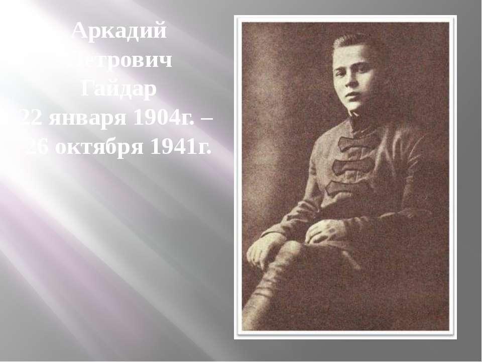 Аркадий Петрович Гайдар 22 января 1904г. – 26 октября 1941г.