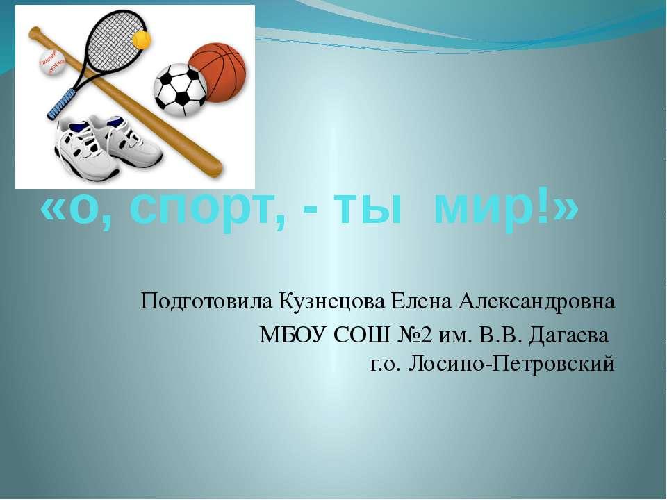 «о, спорт, - ты мир!» Подготовила Кузнецова Елена Александровна МБОУ СОШ №2 и...