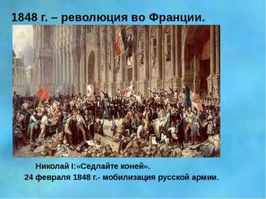 1848 г. – революция во Франции. Николай I:«Седлайте коней». 24 февраля 1848 г...