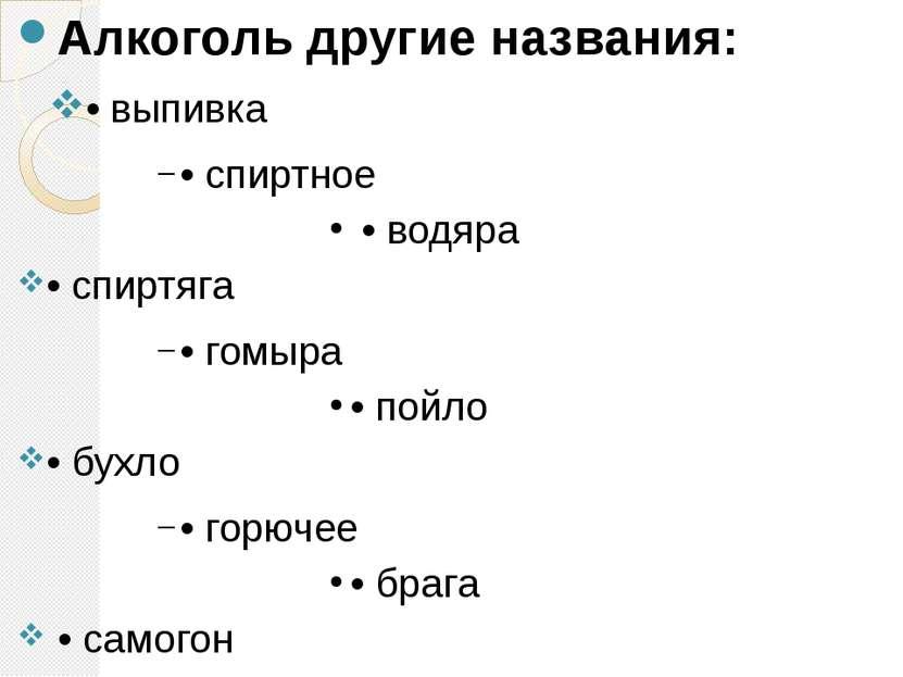 Алкоголь другие названия: • выпивка • спиртное • водяра • спиртяга • гомыра •...