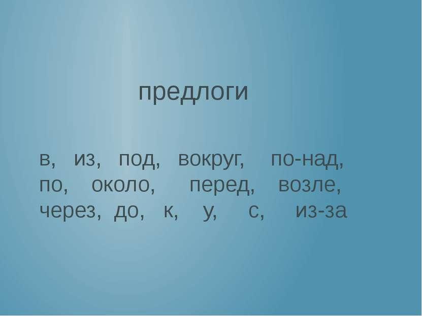 предлоги в, из, под, вокруг, по-над, по, около, перед, возле, через, до, к, у...