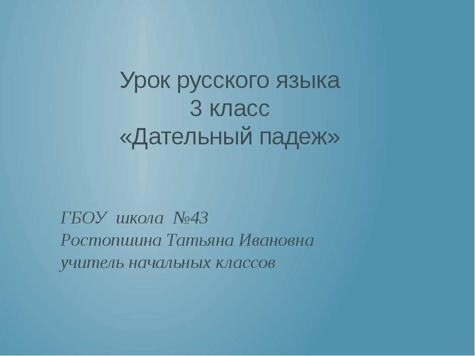 Урок русского языка 3 класс «Дательный падеж» ГБОУ школа №43 Ростопшина Татья...