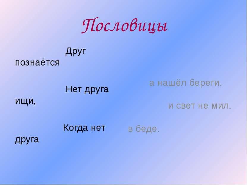 Пословицы Друг познаётся Нет друга ищи, Когда нет друга а нашёл береги. и све...