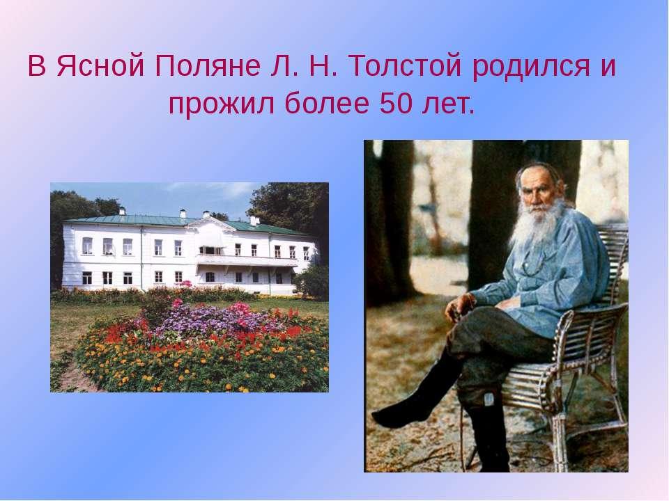 В Ясной Поляне Л. Н. Толстой родился и прожил более 50 лет.