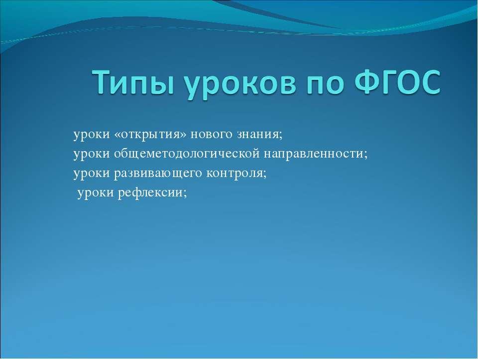 уроки «открытия» нового знания; уроки общеметодологической направленности; ур...