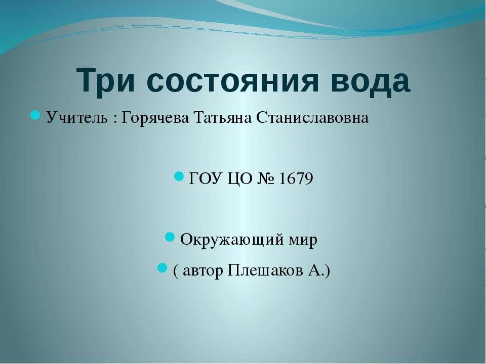 Три состояния вода Учитель : Горячева Татьяна Станиславовна ГОУ ЦО № 1679 Окр...