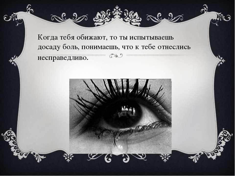 Когда тебя обижают, то ты испытываешь досаду боль, понимаешь, что к тебе отне...