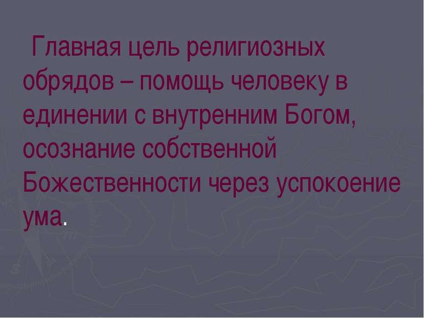 Главная цель религиозных обрядов – помощь человеку в единении с внутренним Бо...