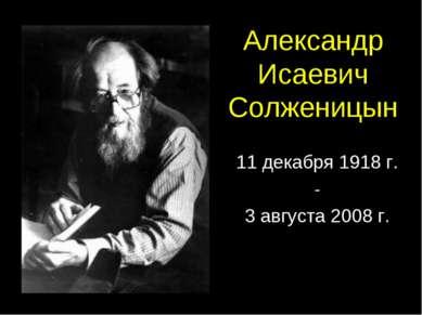 Александр Исаевич Солженицын 11 декабря 1918 г. - 3 августа 2008 г.