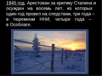 1945 год. Арестован за критику Сталина и осужден на восемь лет, из которых од...