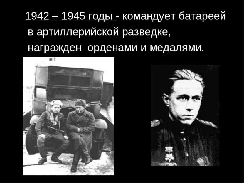 1942 – 1945 годы - командует батареей в артиллерийской разведке, награжден ор...