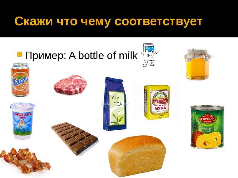 Скажи что чему соответствует Пример: A bottle of milk