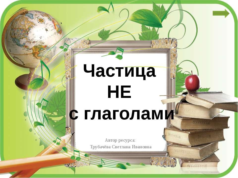 Частица НЕ с глаголами Автор ресурса: Трубачёва Светлана Ивановна