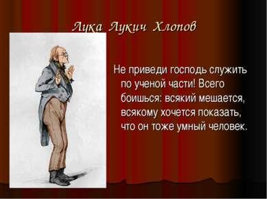 Лука Лукич Хлопов Не приведи господь служить по ученой части! Всего боишься: ...