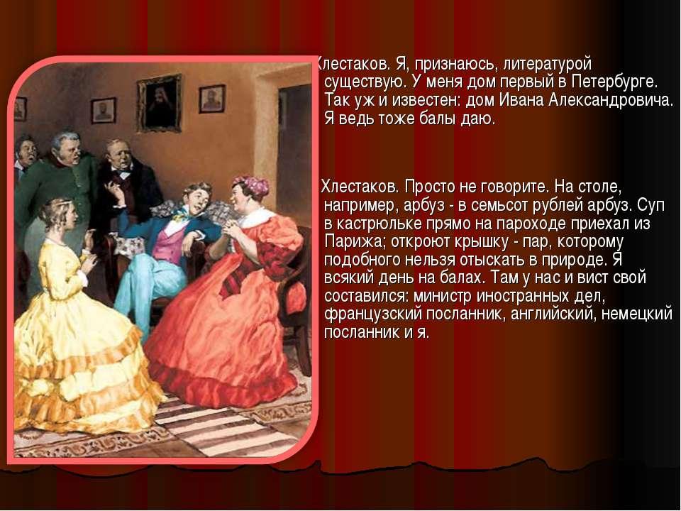 Хлестаков. Я, признаюсь, литературой существую. У меня дом первый в Петербург...