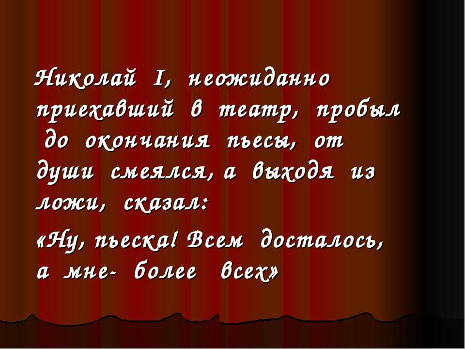 Николай I, неожиданно приехавший в театр, пробыл до окончания пьесы, от души ...