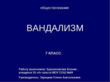 ВАНДАЛИЗМ 7 КЛАСС обществознание Работу выполнила: Брусиловская Ксения , учащ...