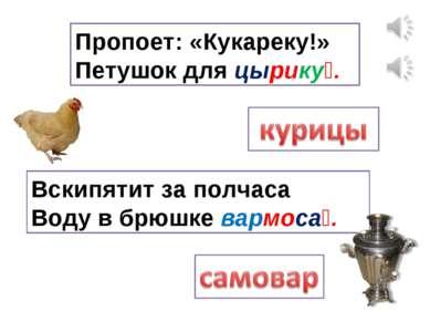 Пропоет: «Кукареку!» Петушок для цырику . Вскипятит за полчаса Воду в брюшке ...