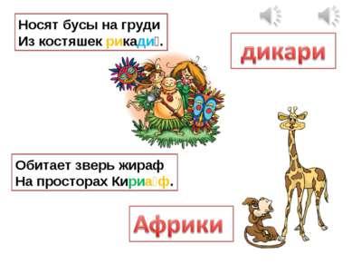 Носят бусы на груди Из костяшек рикади . Обитает зверь жираф На просторах Кир...