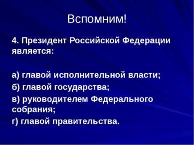 Вспомним! 4. Президент Российской Федерации является: а) главой исполнительно...