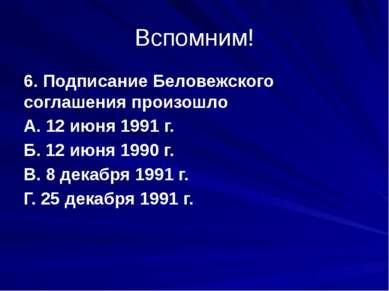 Вспомним! 6. Подписание Беловежского соглашения произошло А. 12 июня 1991 г. ...