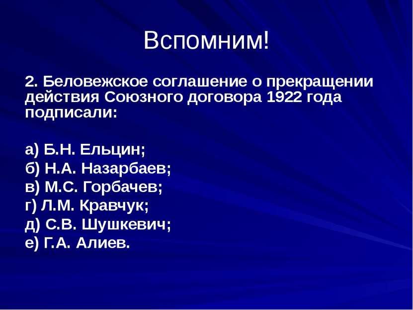 Вспомним! 2. Беловежское соглашение о прекращении действия Союзного договора ...
