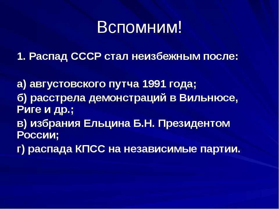 Вспомним! 1. Распад СССР стал неизбежным после: а) августовского путча 1991 г...