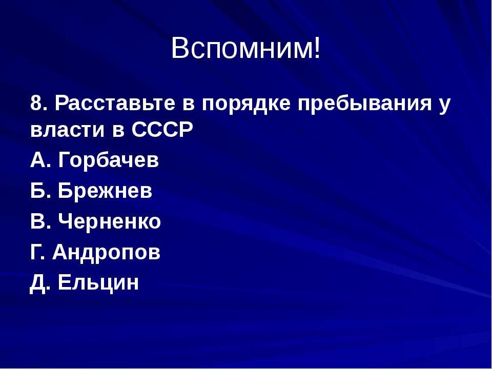 Вспомним! 8. Расставьте в порядке пребывания у власти в СССР А. Горбачев Б. Б...