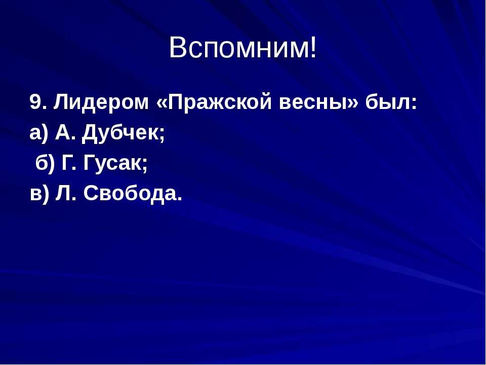 Вспомним! 9. Лидером «Пражской весны» был: а) А. Дубчек; б) Г. Гусак; в) Л. С...