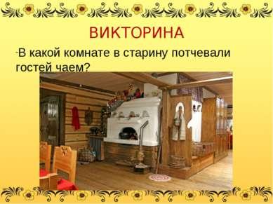 ВИКТОРИНА В какой комнате в старину потчевали гостей чаем?