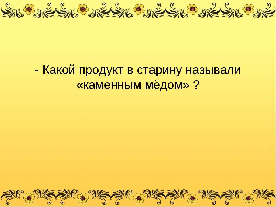 - Какой продукт в старину называли «каменным мёдом» ?