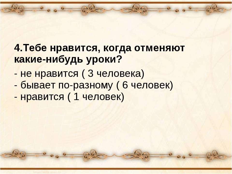 4.Тебе нравится, когда отменяют какие-нибудь уроки? - не нравится ( 3 человек...