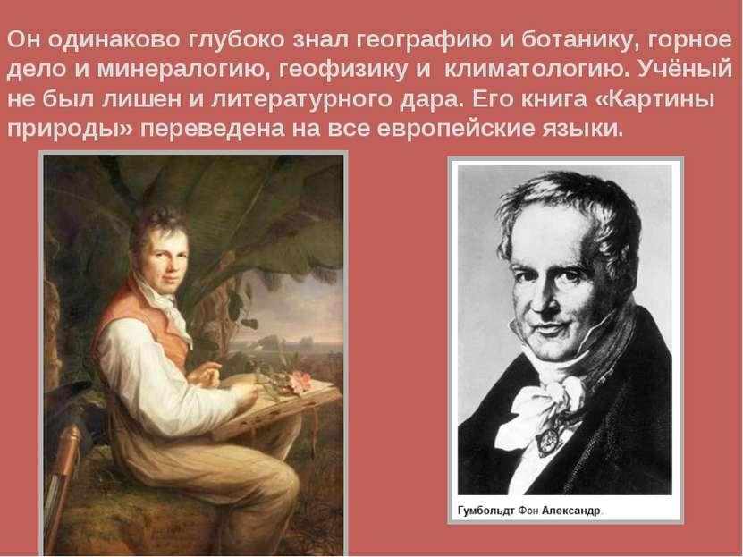 Он одинаково глубоко знал географию и ботанику, горное дело и минералогию, ге...