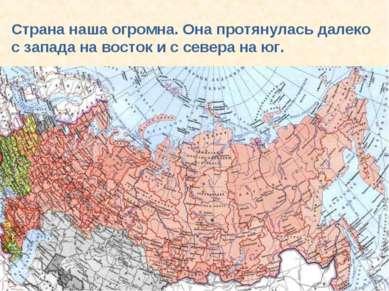 Страна наша огромна. Она протянулась далеко с запада на восток и с севера на юг.