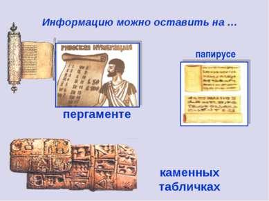 пергаменте каменных табличках Информацию можно оставить на … папирусе