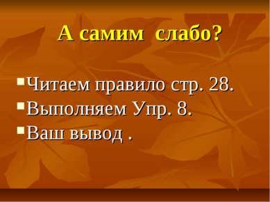 А самим слабо? Читаем правило стр. 28. Выполняем Упр. 8. Ваш вывод .