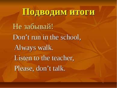 Подводим итоги Не забывай! Don't run in the school, Always walk. Listen to th...