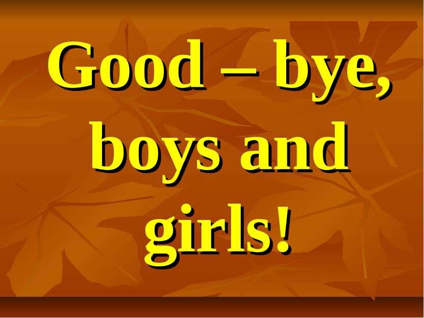 Good – bye, boys and girls!