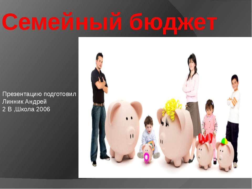 Семейный бюджет Презентацию подготовил Линник Андрей 2 В ,Школа 2006