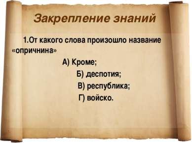 Закрепление знаний 1.От какого слова произошло название «опричнина» А) Кроме;...