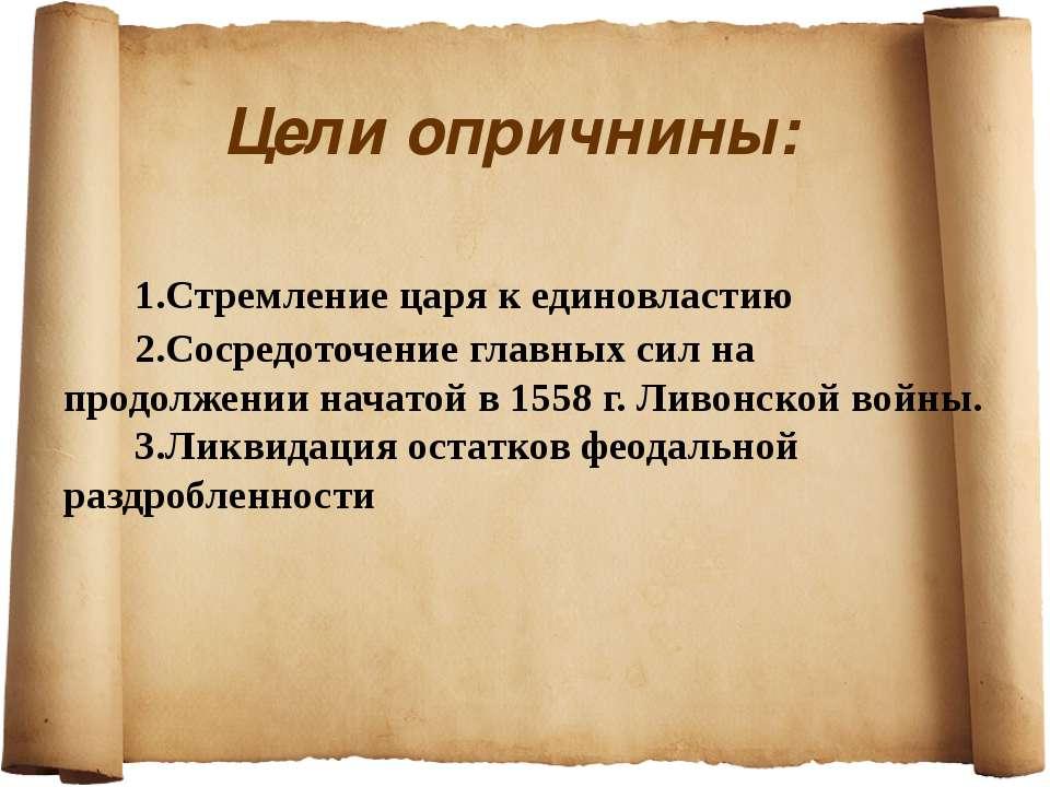 Цели опричнины: 1.Стремление царя к единовластию 2.Сосредоточение главных сил...