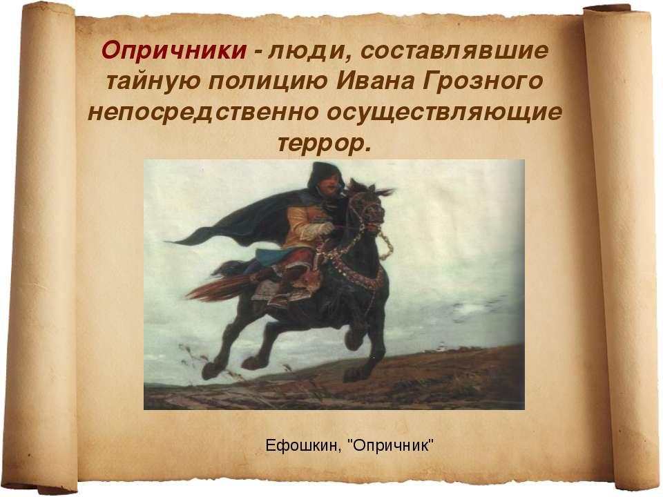 Опричники - люди, составлявшие тайную полицию Ивана Грозного непосредственно ...