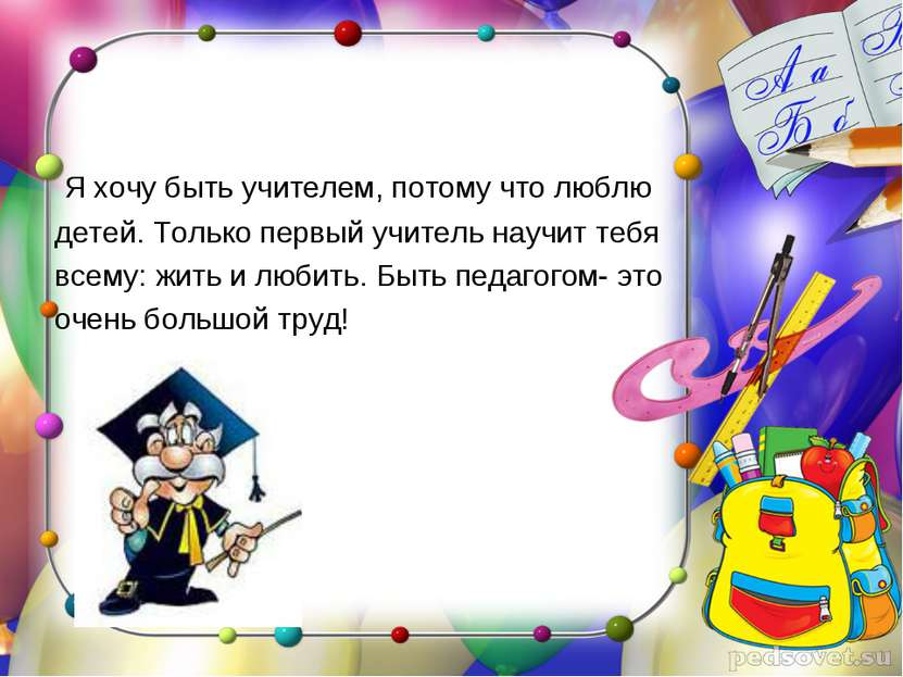 Я хочу быть учителем, потому что люблю детей. Только первый учитель научит те...