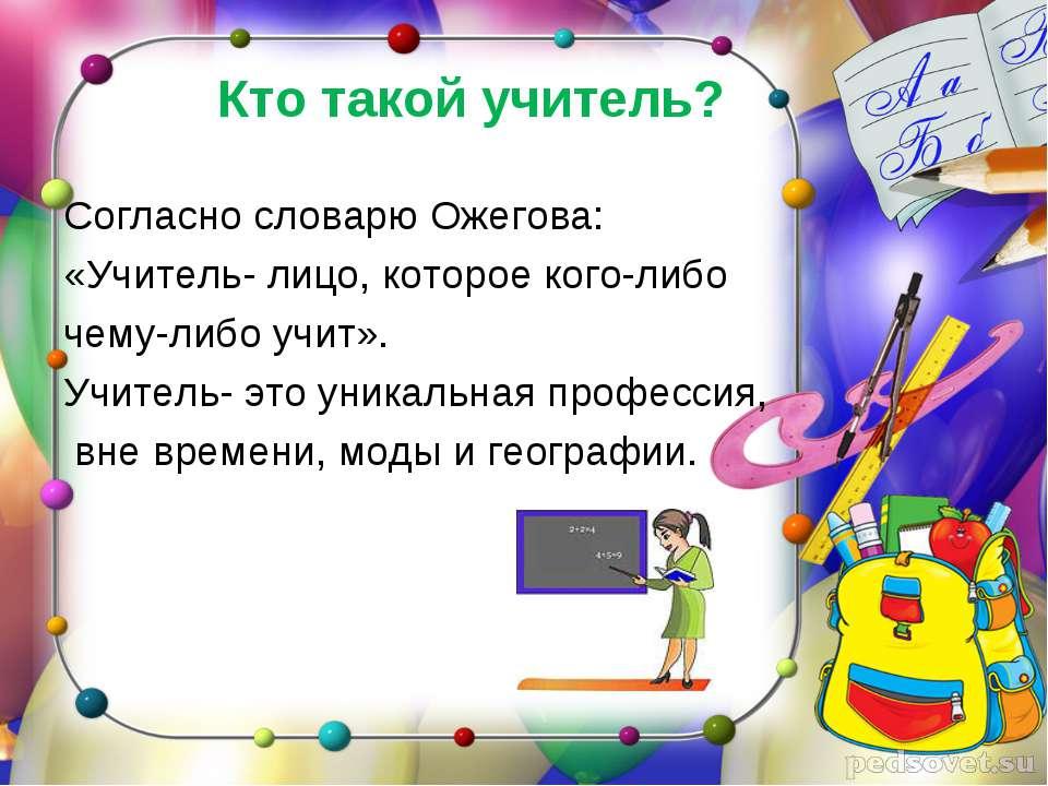 Кто такой учитель? Согласно словарю Ожегова: «Учитель- лицо, которое кого-либ...
