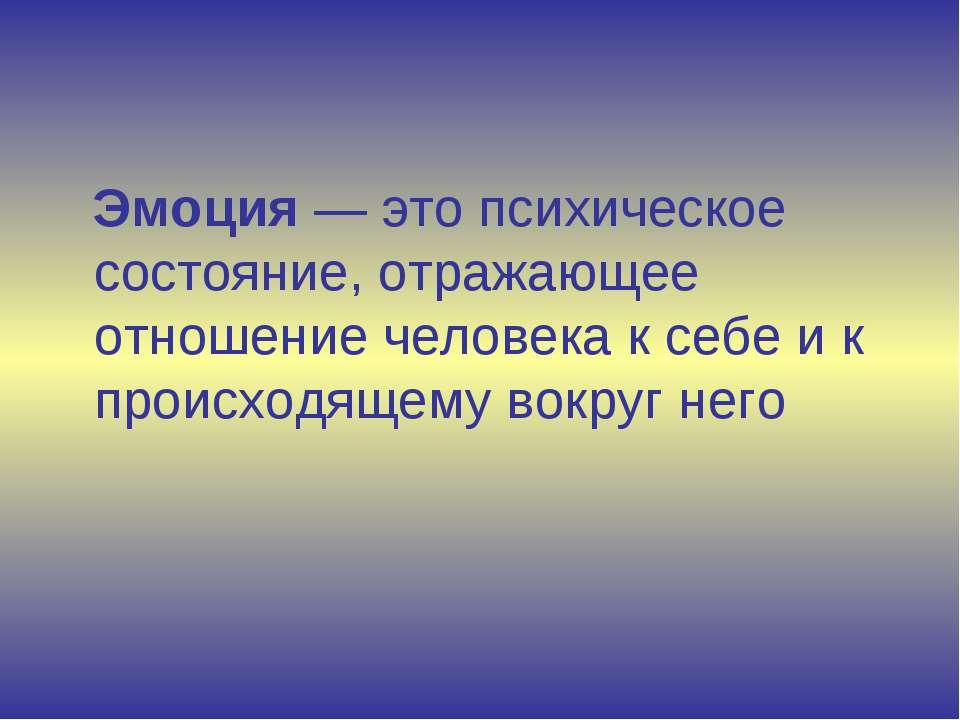 Эмоция — это психическое состояние, отражающее отношение человека к себе и к ...