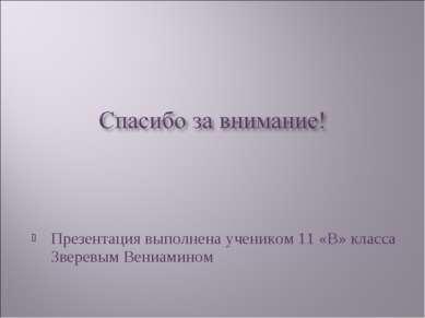 Презентация выполнена учеником 11 «В» класса Зверевым Вениамином