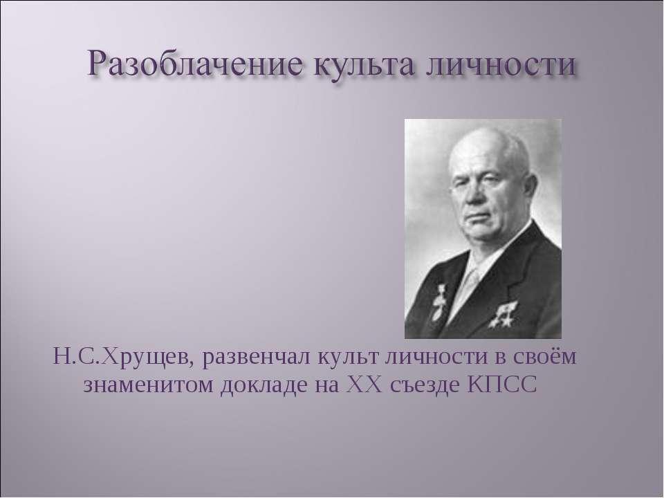 Н.С.Хрущев, развенчал культ личности в своём знаменитом докладе на ХХ съезде ...