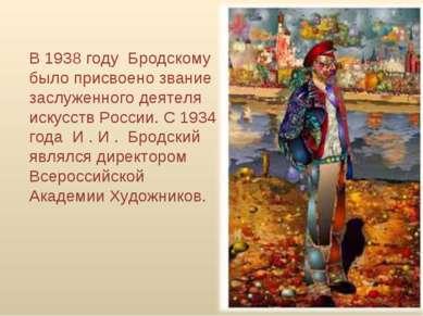 В 1938 году Бродскому было присвоено звание заслуженного деятеля искусств Р...