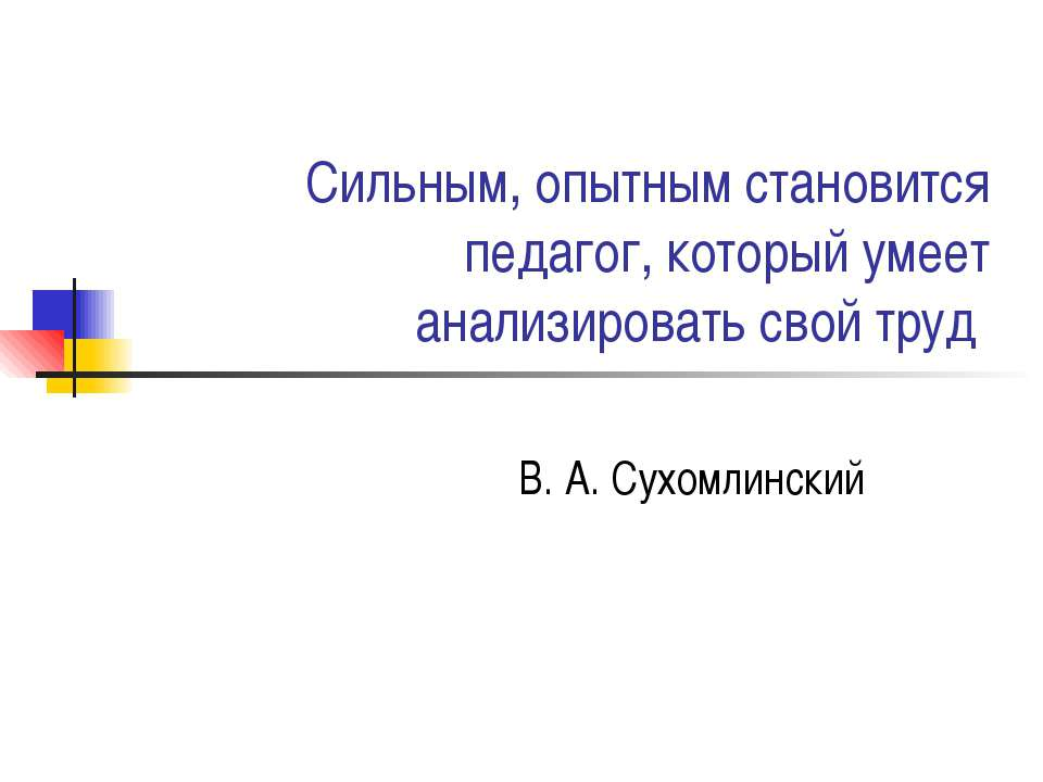 Сильным, опытным становится педагог, который умеет анализировать свой труд В....