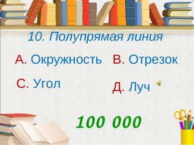 10. Полупрямая линия А. Окружность В. Отрезок С. Угол Д. Луч 100 000